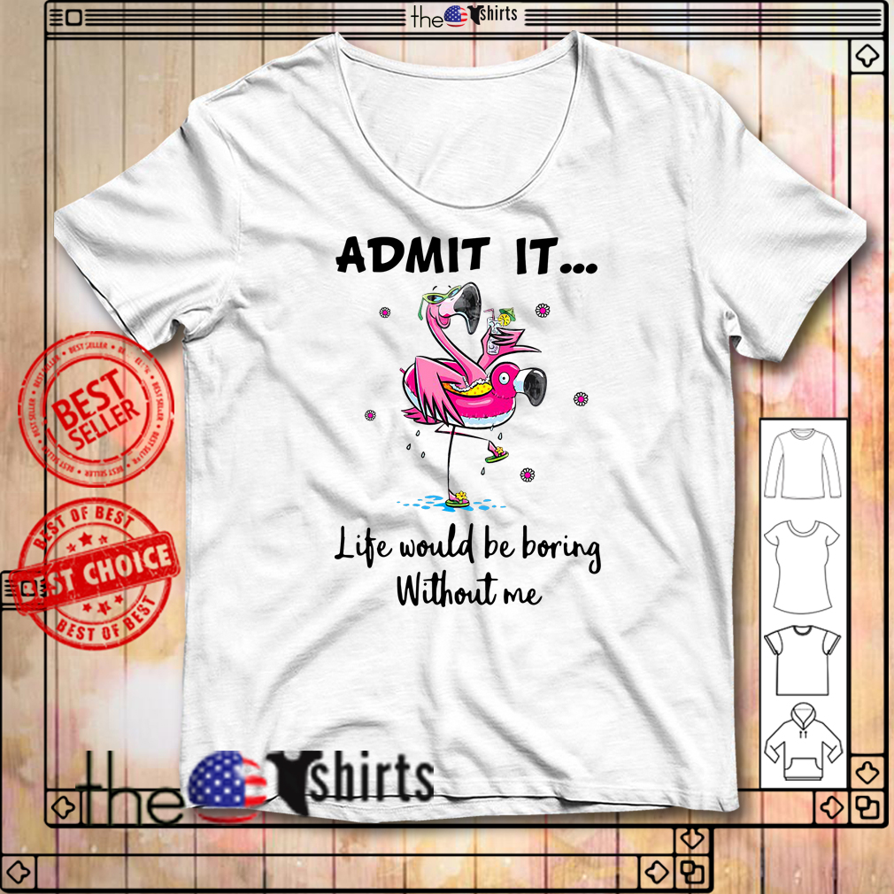 Flamingos admit it life would be boring without me shirt