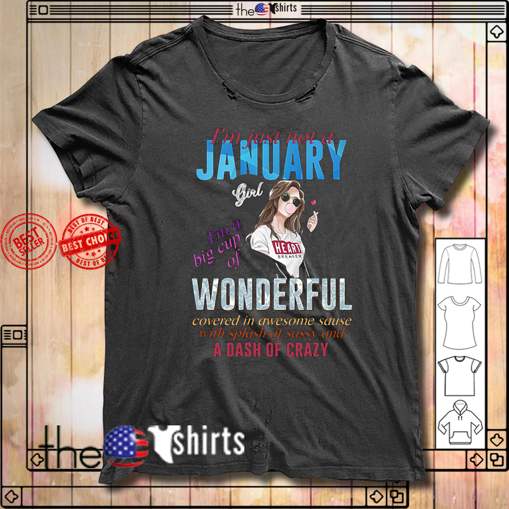 Girl I'm just not a January I'm a big cup wonderful covered in awesome sauce shirt