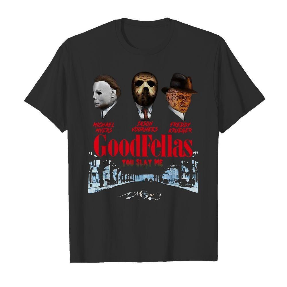Goodfellas you slay me Michael Myers Jason Voorhees Freddy Krueger shirt