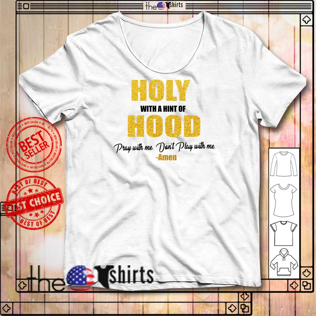 Holy with a hint of hood pray with me don't play with me amen shirt