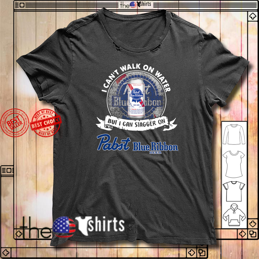 I can't walk on water but I can stagger on Pabst Blue Ribbon beer shirt