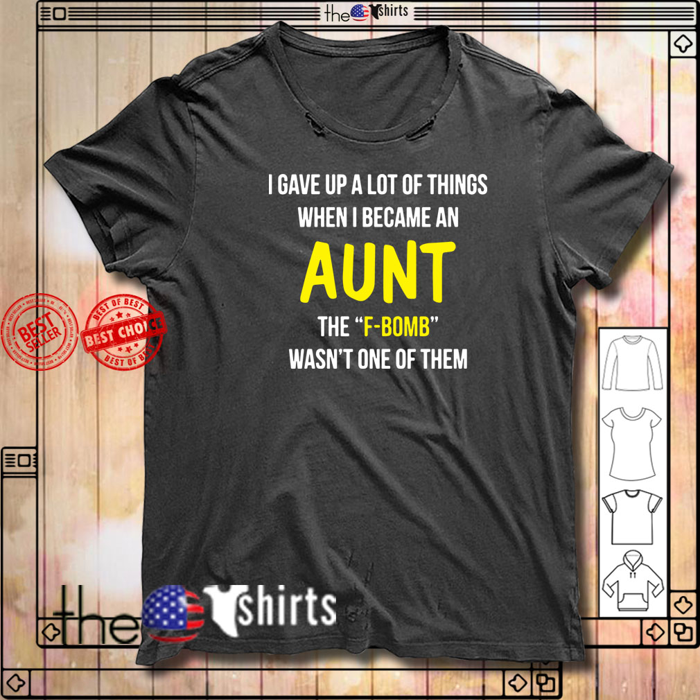 I gave up a lot of things when I became an Aunt the F-bomb wasn't one of them shirt