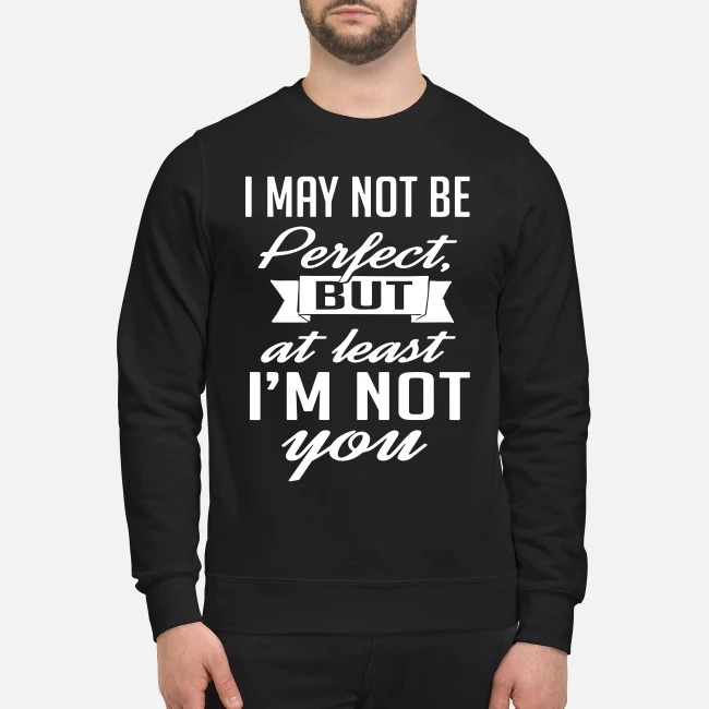 I may not be perfect but at least I'm not you Sweater