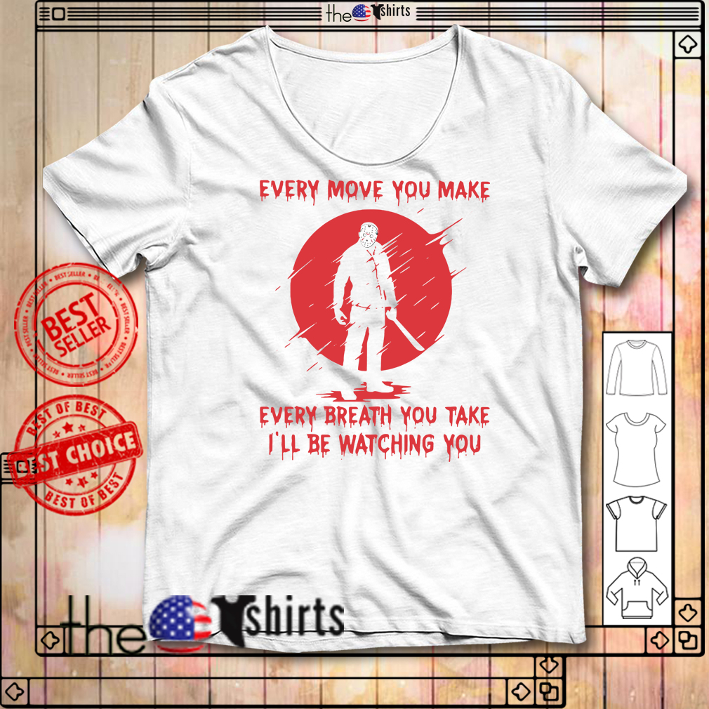Jason Voorhees every move you make every breath you take I'll be watching you shirt