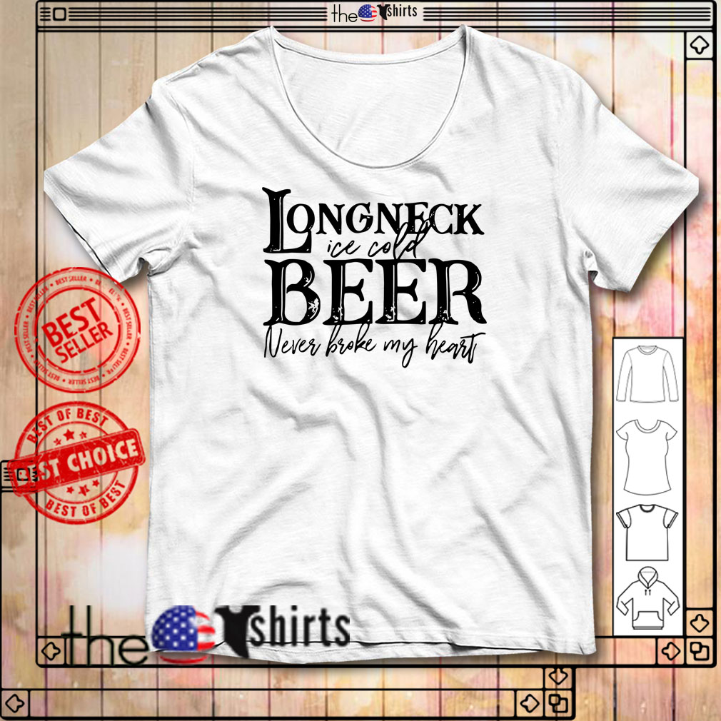 Longneck ice cold beer never broke my heart shirt
