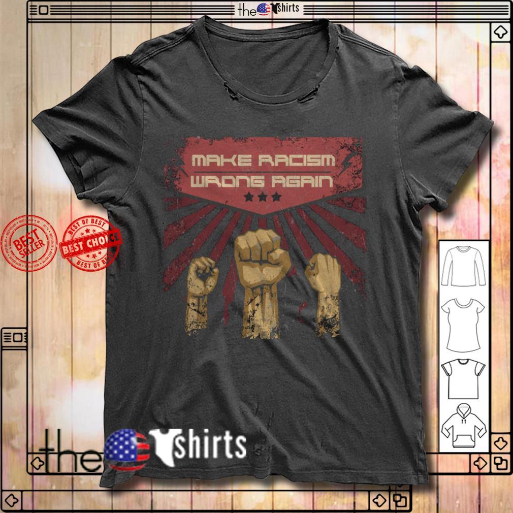 Make racism wrong again Anti Trump Anti Racism shirt