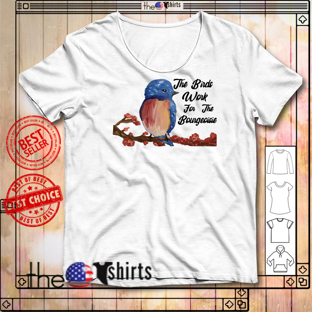 Official the Birds Work For The Bourgeoisie shirt
