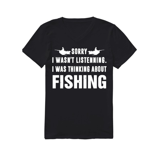 Sorry I wasn't listening I was thinking about fishing V-neck T-shirt