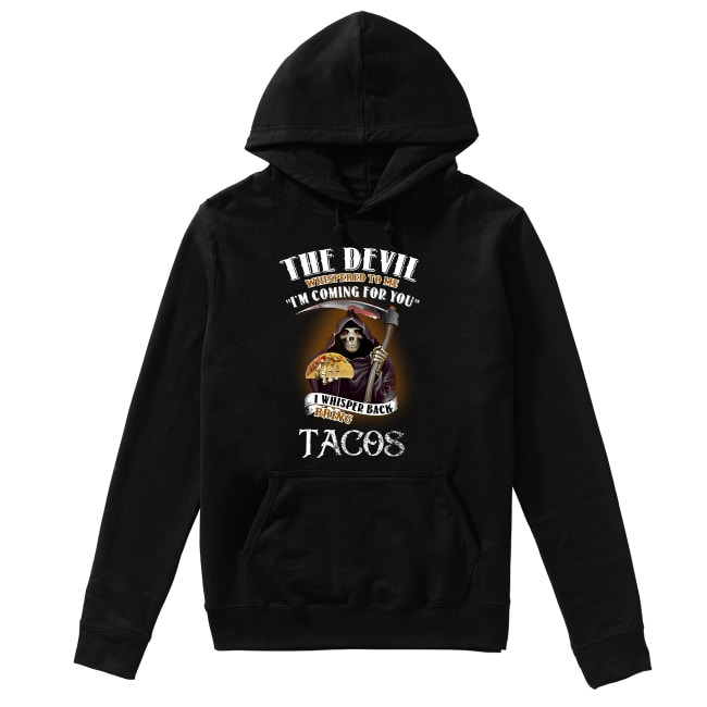 The devil whispered to me I'm coming for you I whisper back bring Tacos Hoodie