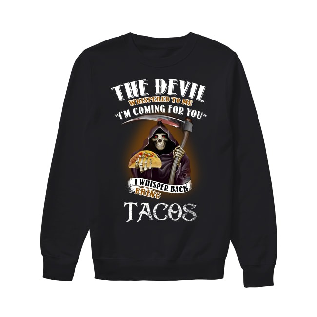 The devil whispered to me I'm coming for you I whisper back bring Tacos Sweater