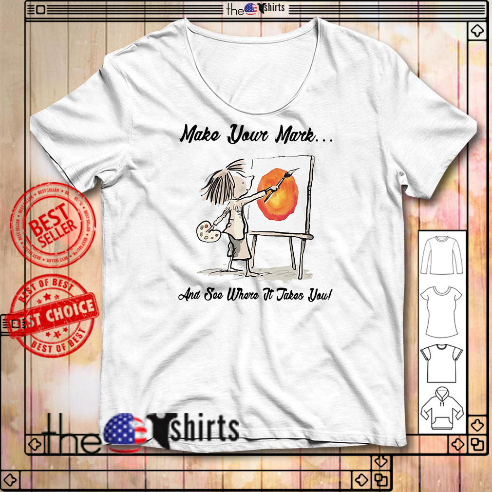 The Dot Make your mark and see where it takes you shirt