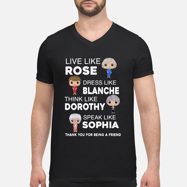 The Golden Girls live like Rose dress like Blanche think like Dorothy V-neck T-shirt