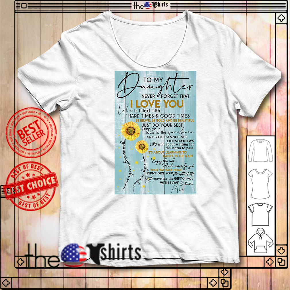 To my daughter never forget that I love you is filled with hard times shirt