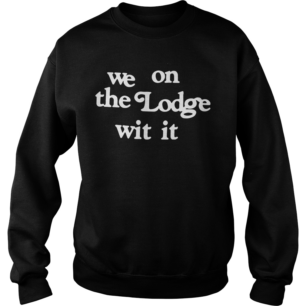 We on the Lodge wit it shirt
