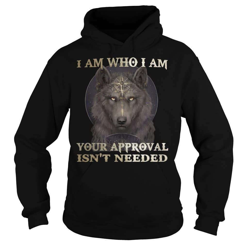 Wolf I am who I am your approval isn't needed Hoodie