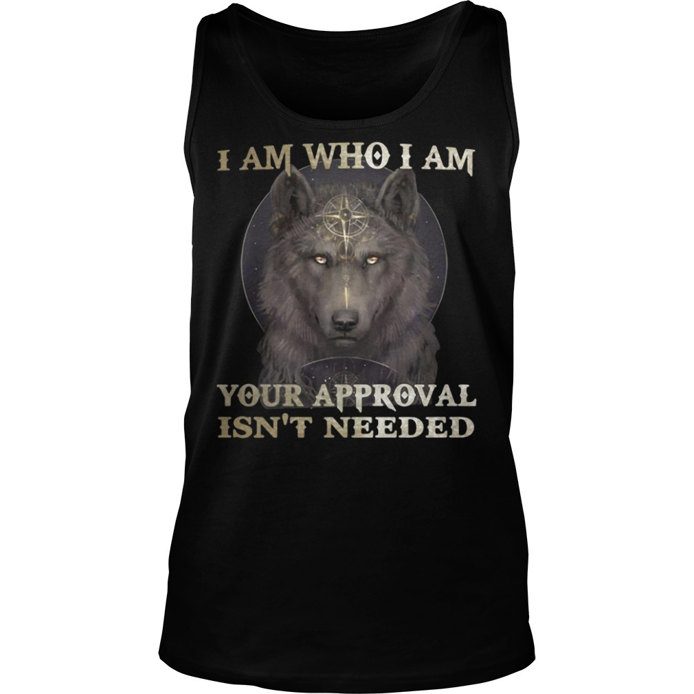 Wolf I am who I am your approval isn't needed Tank top