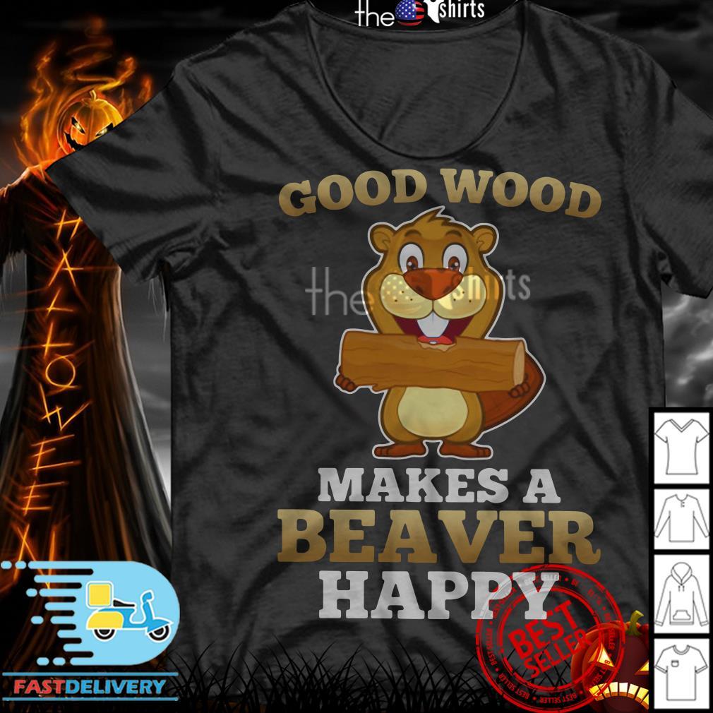 Heaver good wood makes a beaver happy shirt