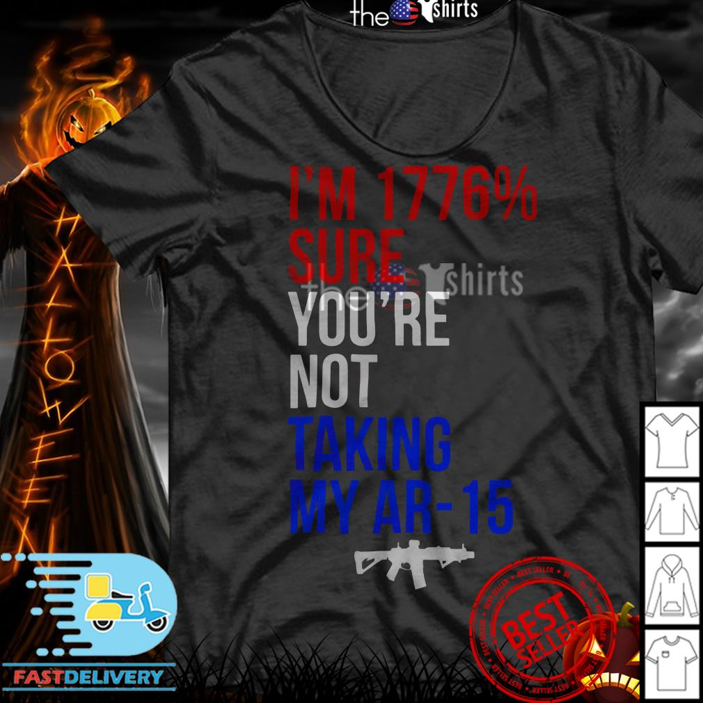 I'm 1776% sure you're not talking my AR-15 shirt