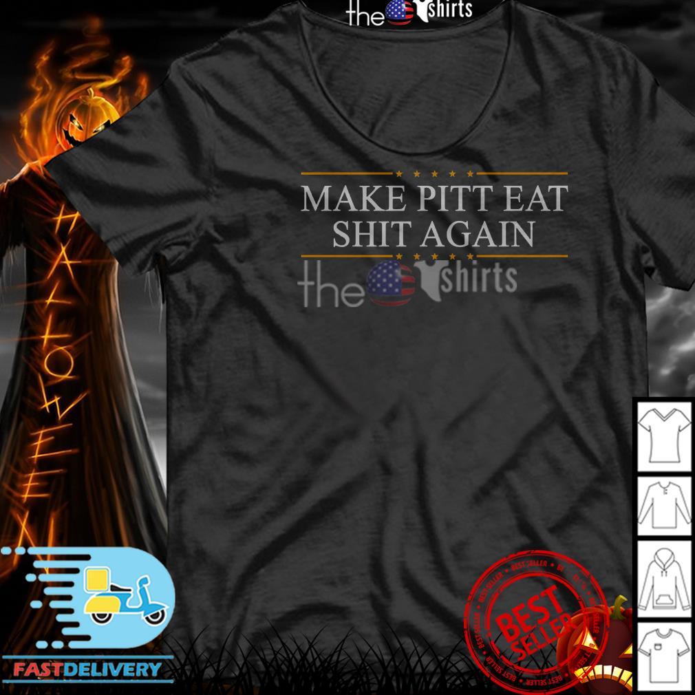 Make Pitt eat shit Again shirt