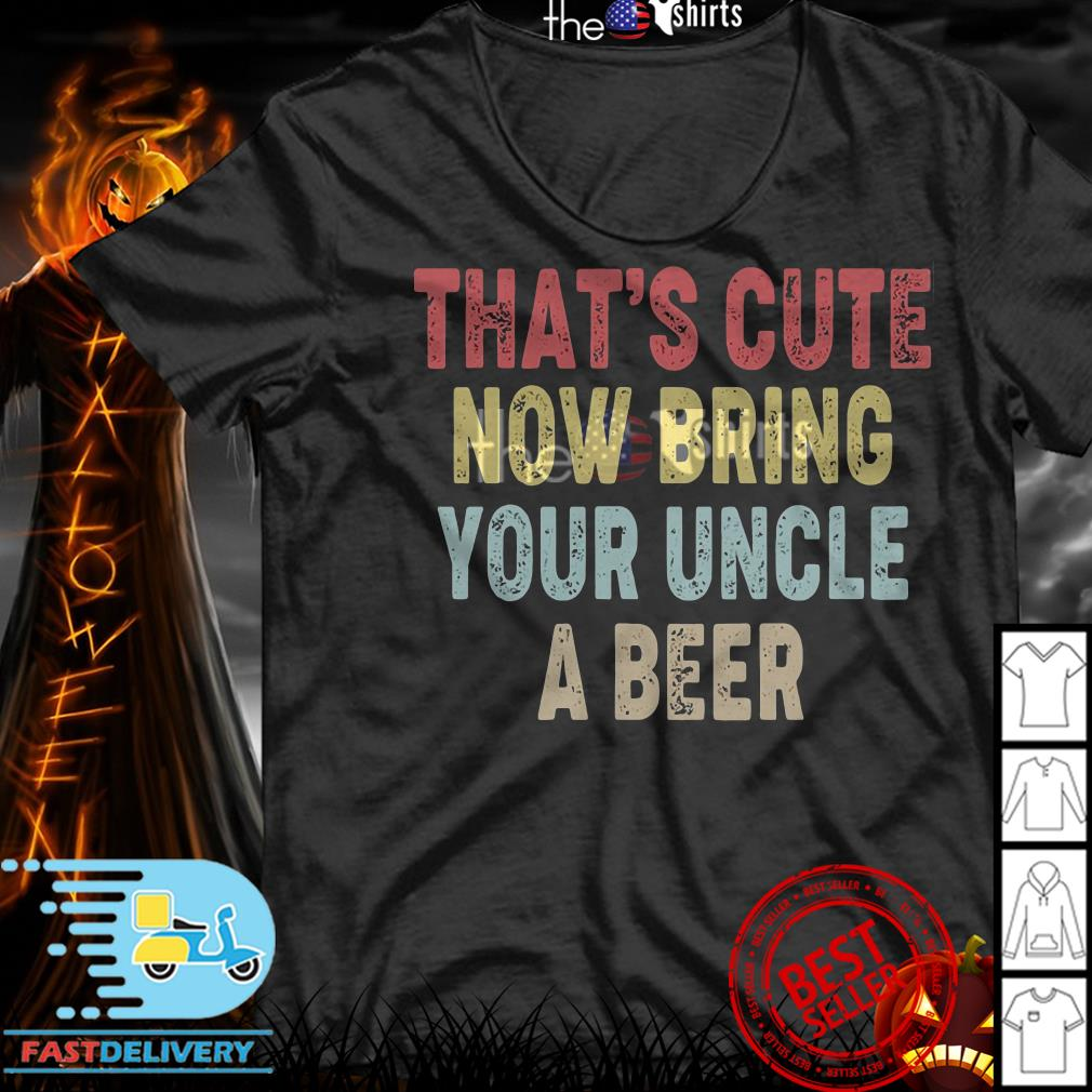 Official That's cute now bring your uncle a beer shirt