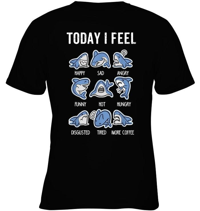 Shark today I feel happy sad angry funny hot hungry disgusted tired shirt