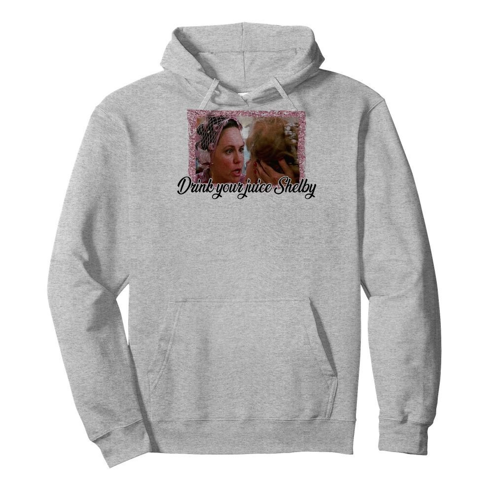 Steel Magnolias drink your juice Shelby Hoodie