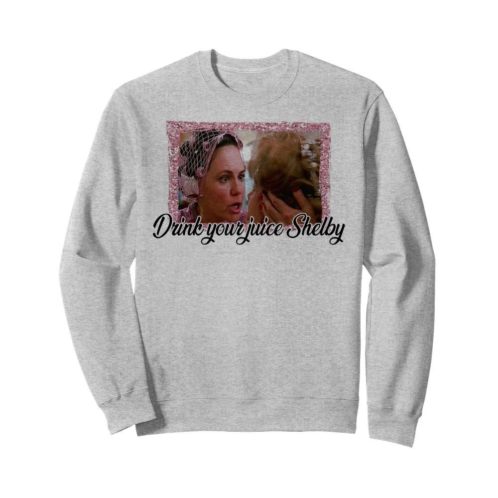 Steel Magnolias drink your juice Shelby Sweater