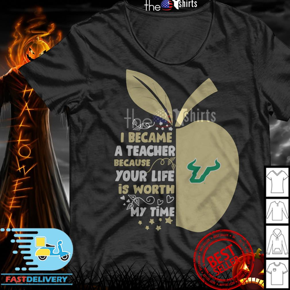 University of South Florida I became a teacher because your life is worth my time shirt