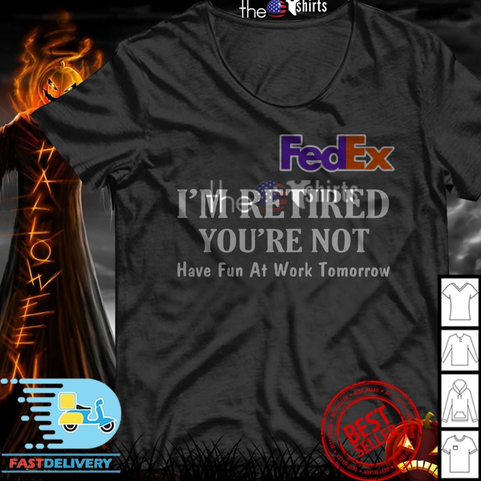 Official FedEx I'm Retired You're not have Fun at Work Tomorrow Shirt