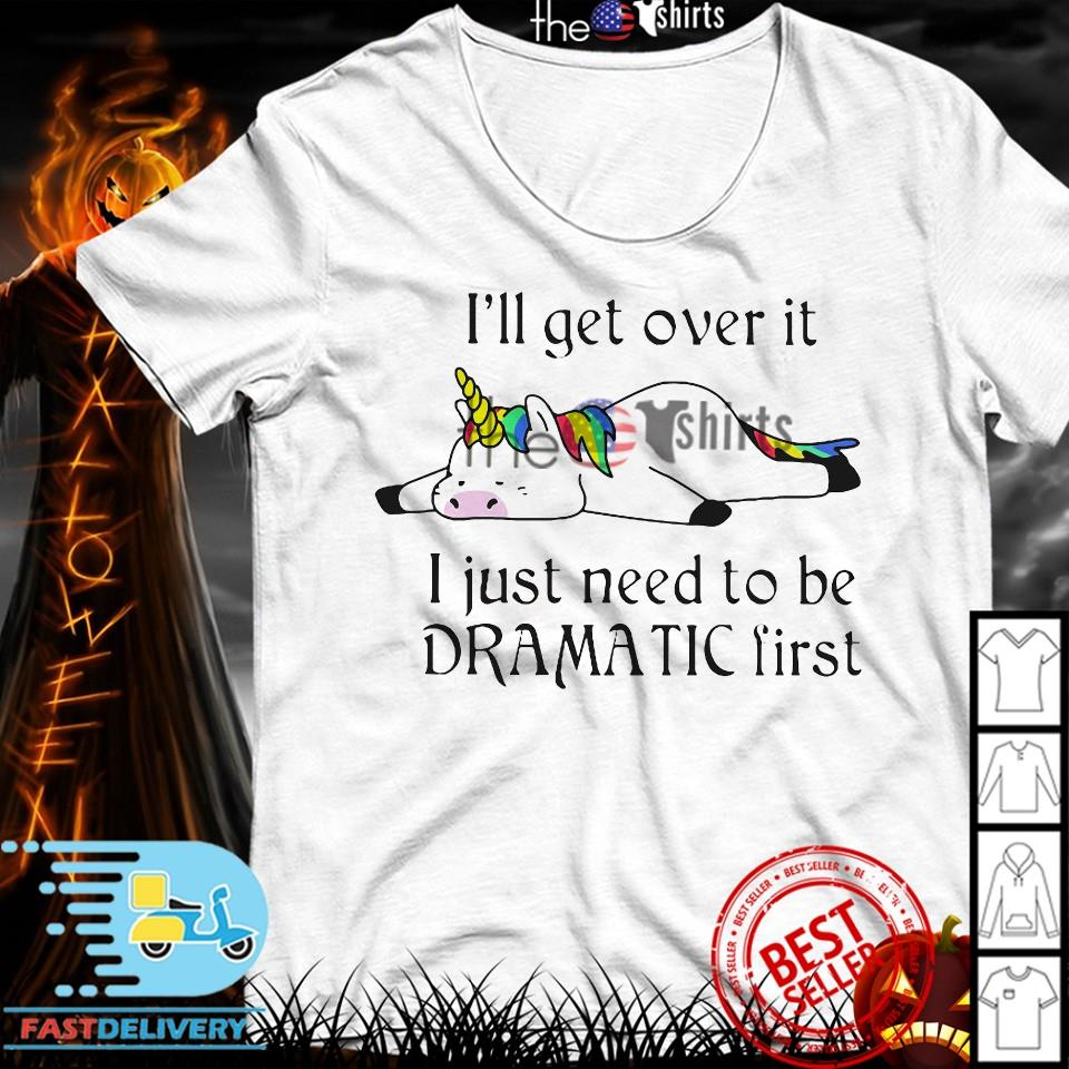 Unicorn I'll get over it just gotta be dramatic first shirt