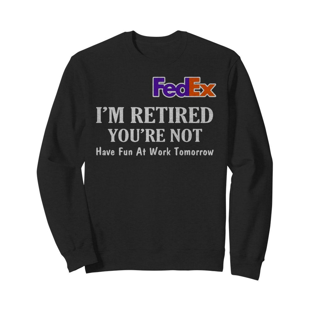 Official FedEx I'm Retired You're not have Fun at Work Tomorrow Sweater