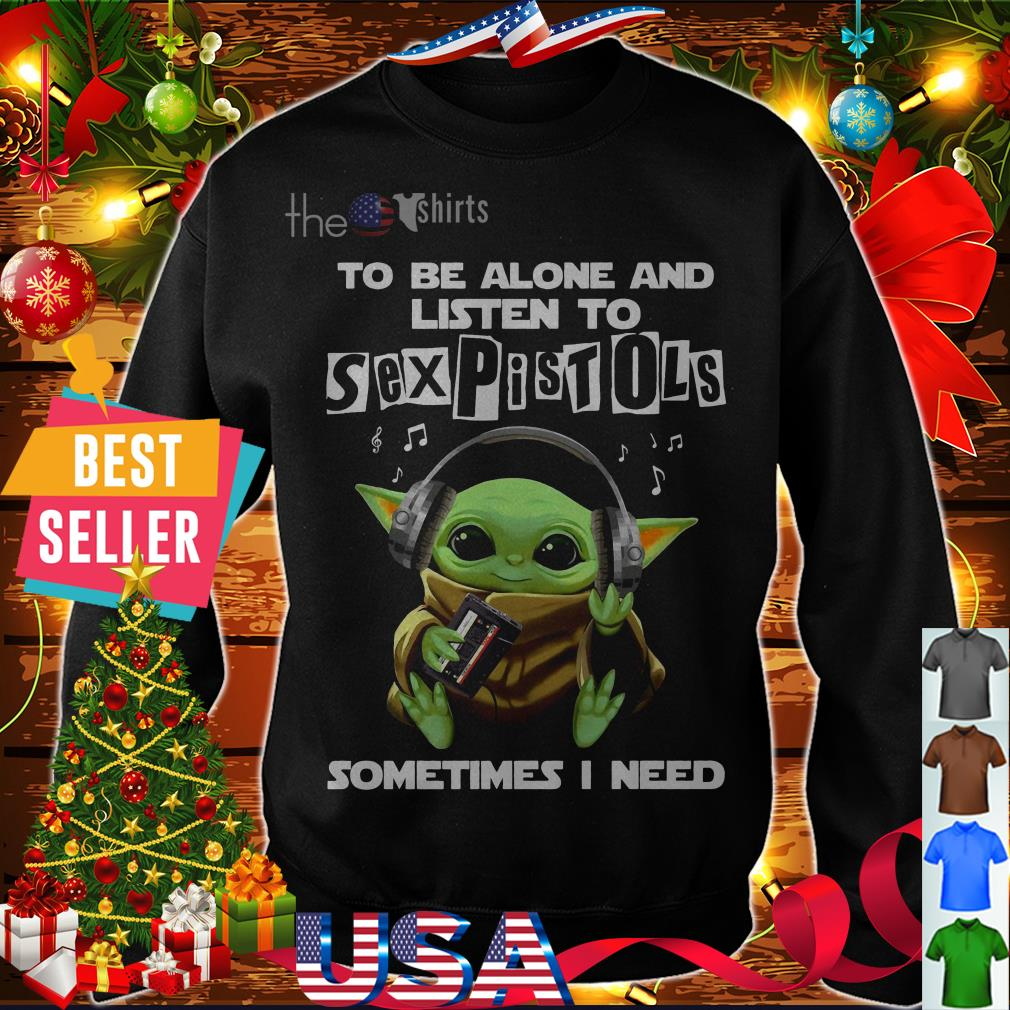 Baby Yoda to be alone and listen to Sexpistols sometimes I need shirt