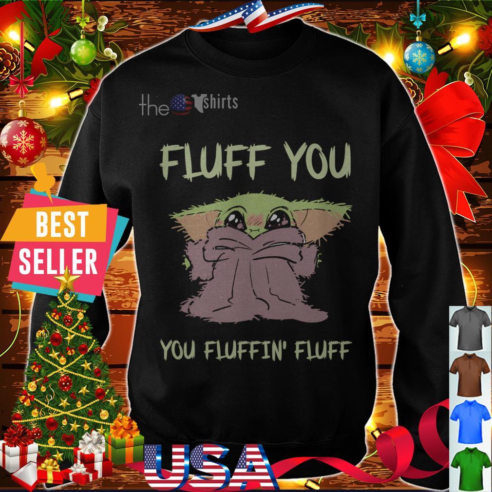 Baby Yoda fluff you you fluffin' fluff shirt