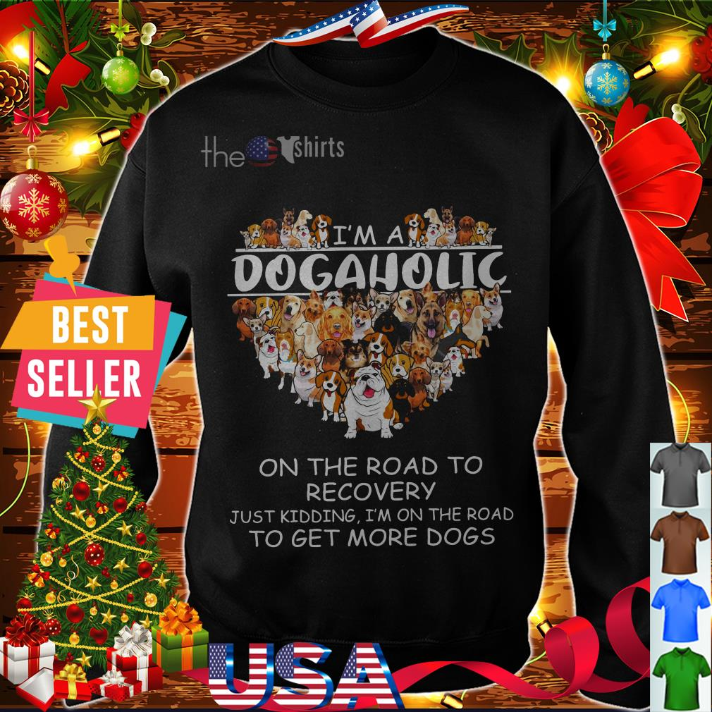 I'm a Dogaholic on the road to recovery just kidding I'm on the road shirt