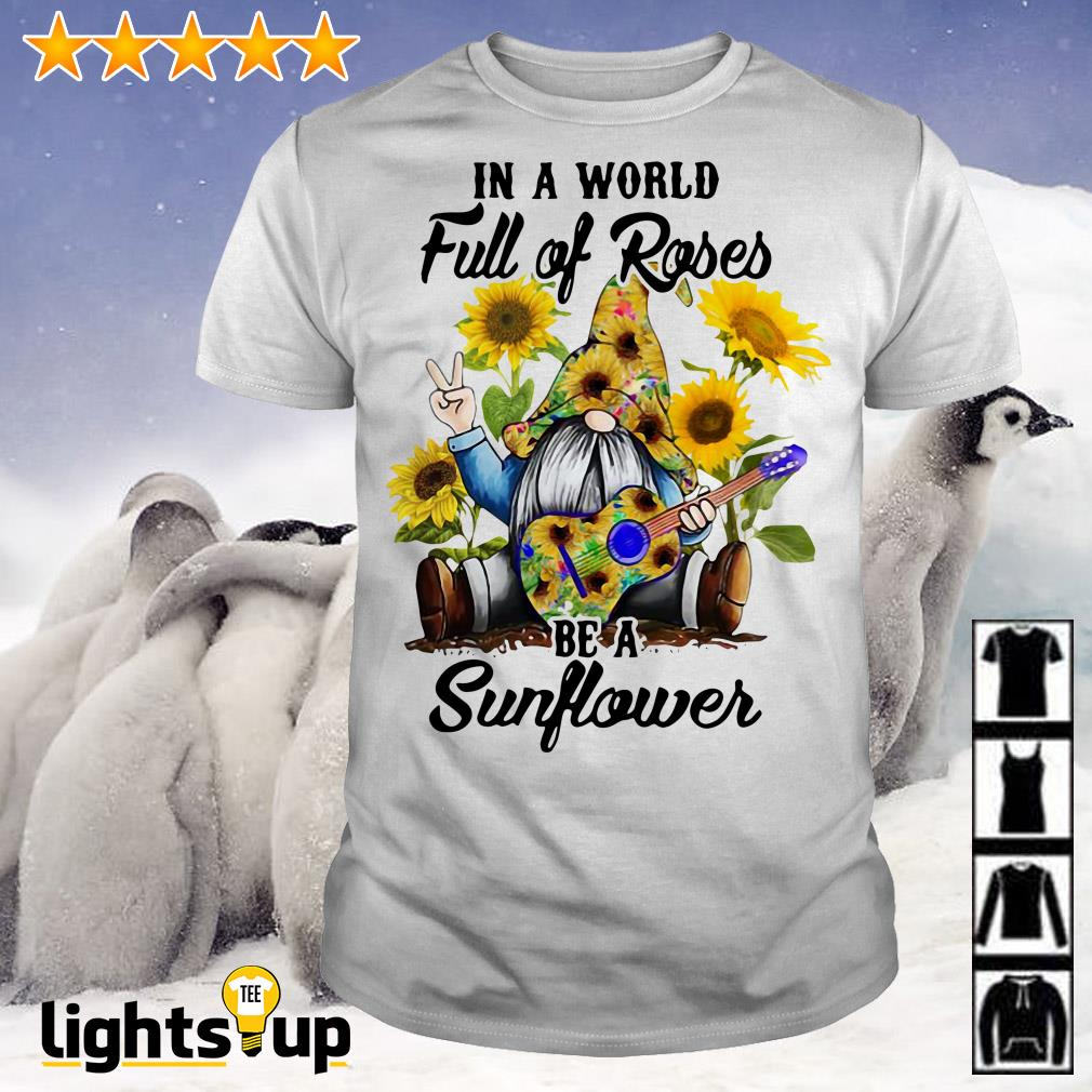 Gnome in a world full of roses be a sunflower shirt