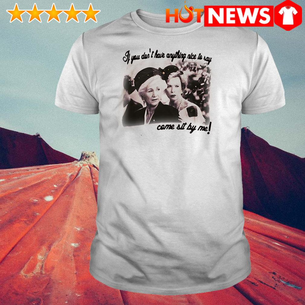 Steel Magnolias If you don't have anything nice to say come sit by me shirt