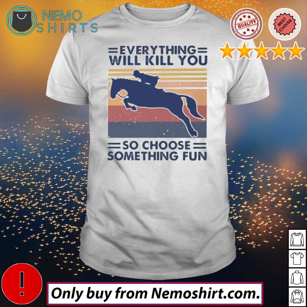 Vintage riding horse everything will kill you so choose something fun shirt