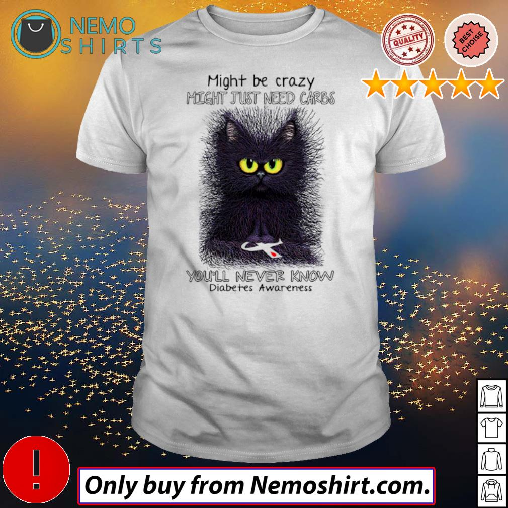 Black cat might be crazy might just need carbs you'll never know diabetes awareness shirt