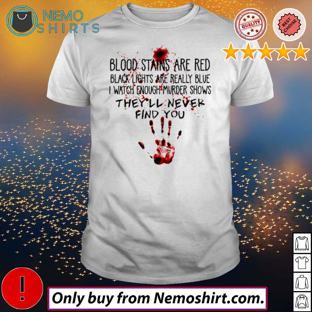 Blood stains are red black lights are really blue I watch enough murder shows they'll never find you shirt