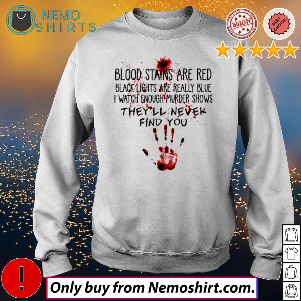 Blood stains are red black lights are really blue I watch enough murder shows they'll never find you s Sweatshirt white