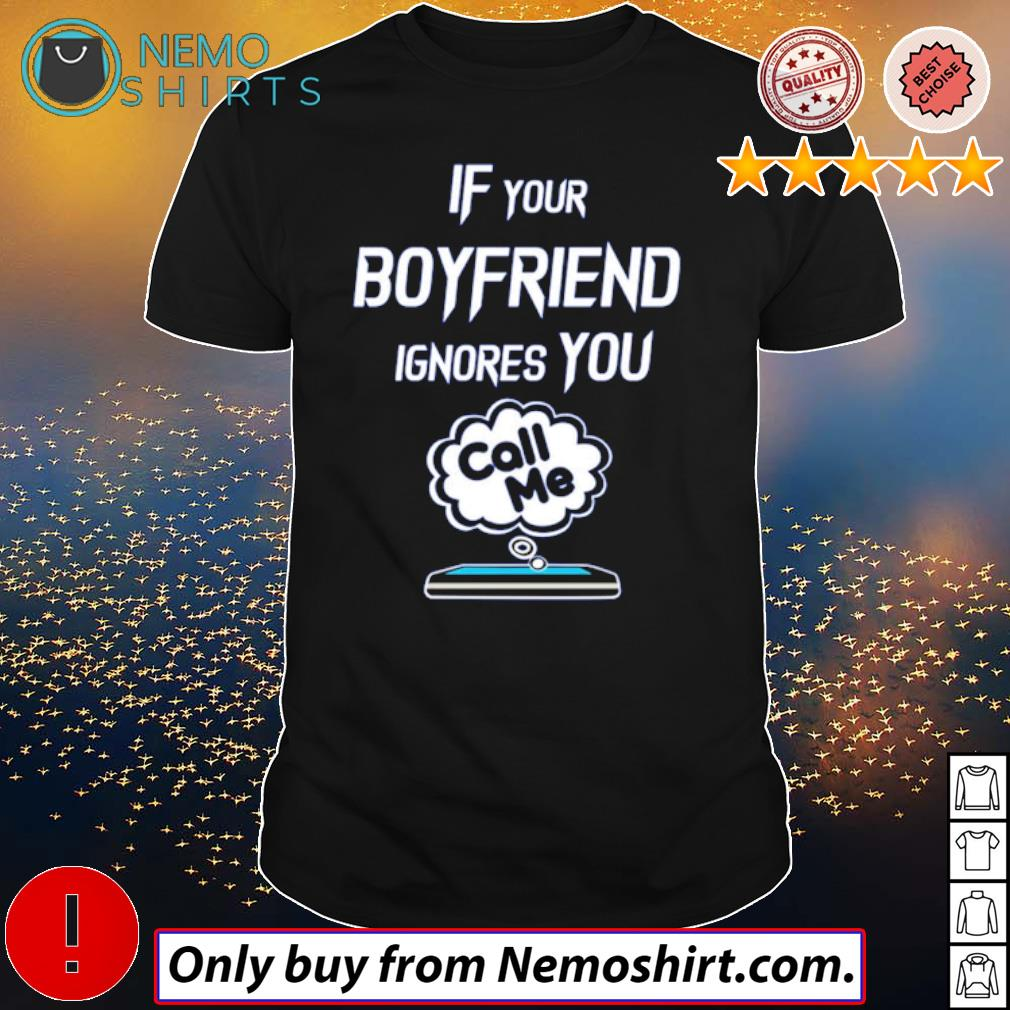 Cell phone If your boyfriend ignores you call me shirt