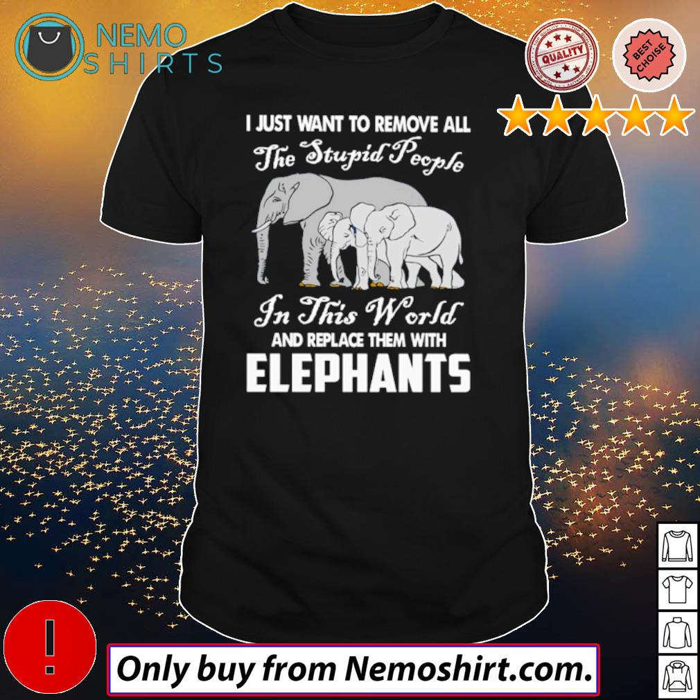 Elephants I just want to remove all the stupid people in this world shirt