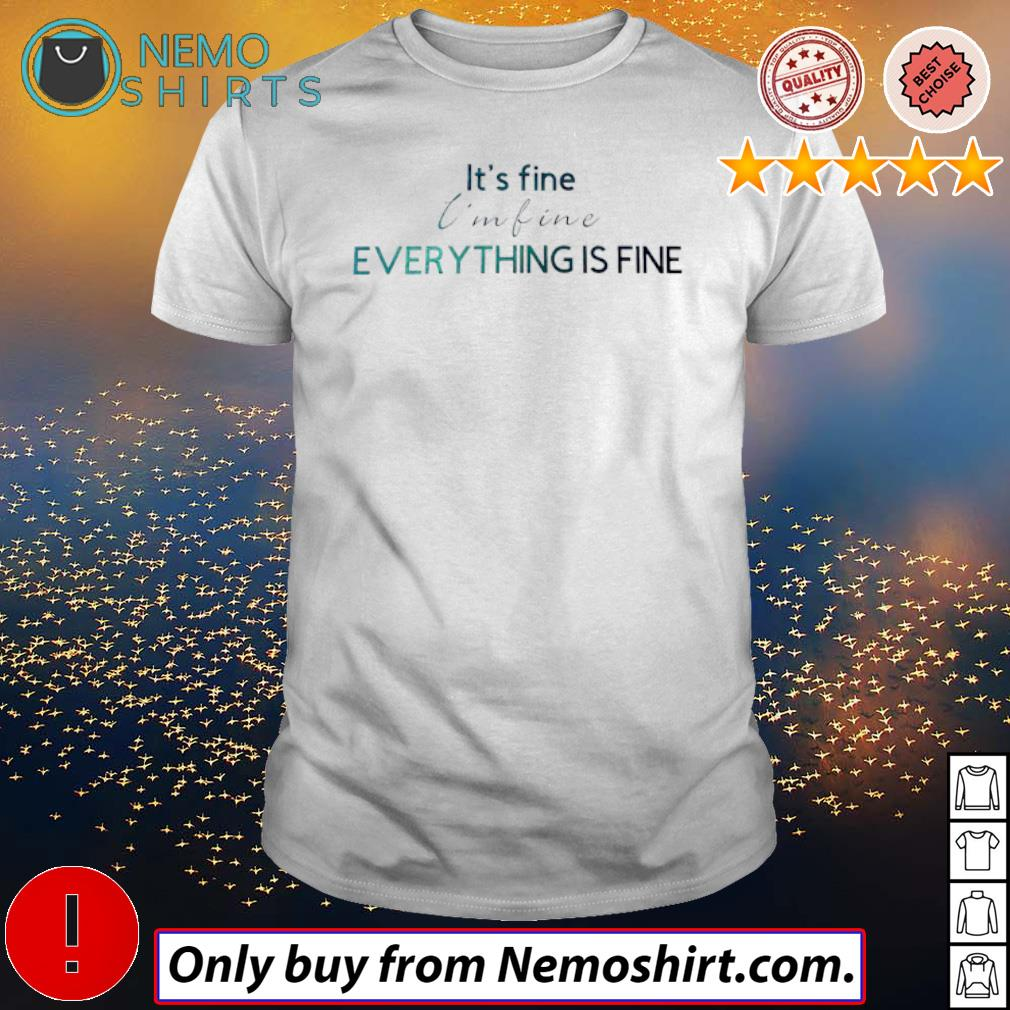 Everything is fine It's fine I'm fine shirt