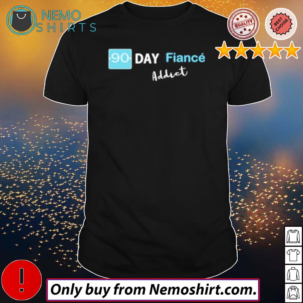 Fiance addict 90 day shirt