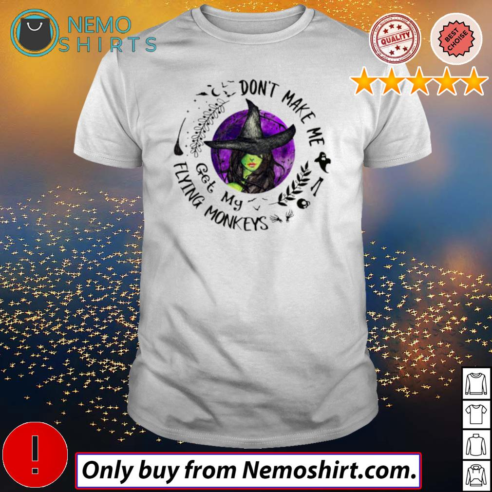 Halloween Witches don't make me get my Flying Monkeys shirt