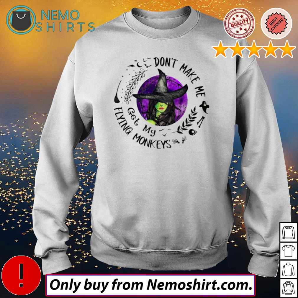 Halloween Witches don't make me get my Flying Monkeys s Sweatshirt white