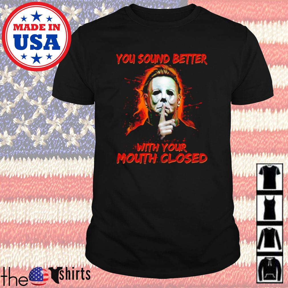 Horror Movies Michael Myers you sound better with your mouth closed shirt