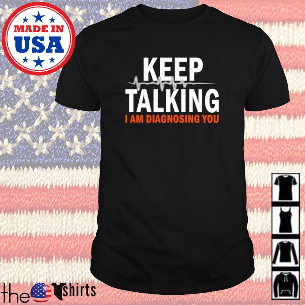 I am diagnosing you keep talking shirt