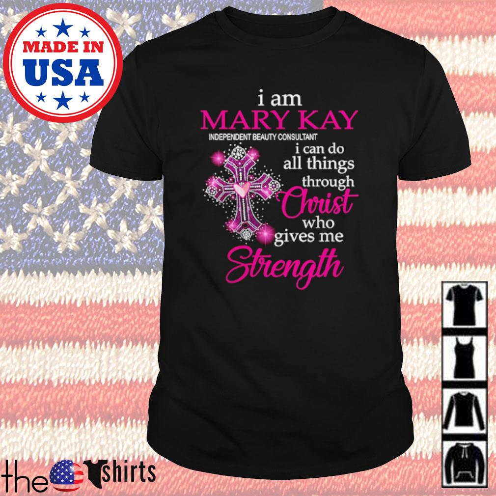 I am Mary Kay I can do all things through Christ who gives me Strength shirt
