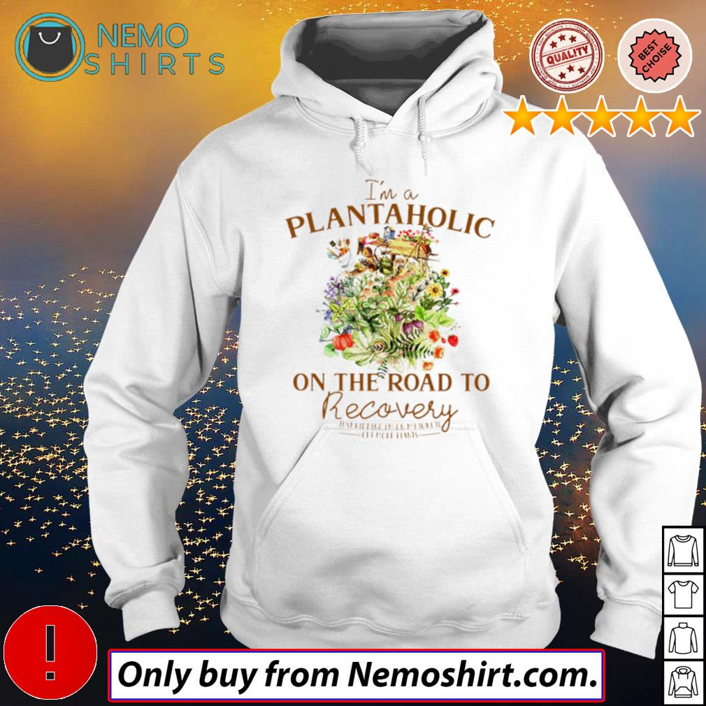 I'm a plantaholic on the road to recovery just kidding on my way to get more plants s Hoodie white